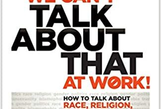 Photo of We Can't Talk about That at Work!: How to Talk about Race, Religion, Politics, and Other Polarizing Topics